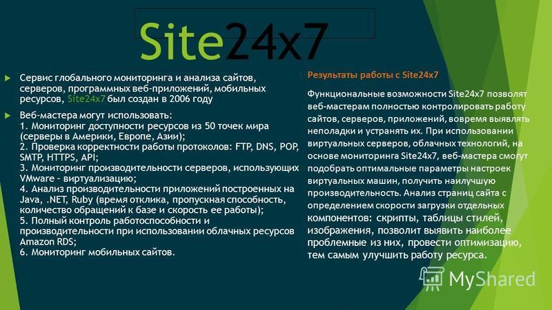 Site24x7 Сервис глобального мониторинга и анализа сайтов, серверов, программных веб-приложений, мобильных ресурсов, Site24x7 был создан в 2006 году Веб-мастера могут использовать: 1. Мониторинг доступности ресурсов из 50 точек мира (серверы в Америки