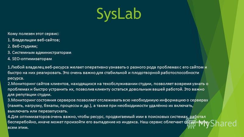 SysLab Кому полезен этот сервис: 1. Владельцам веб-сайтов; 2. Веб-студиям; 3. Системным администраторам 4. SEO-оптимизаторам 1. Любой владелец веб-ресурса желает оперативно узнавать о разного рода проблемах с его сайтом и быстро на них реагировать. Э