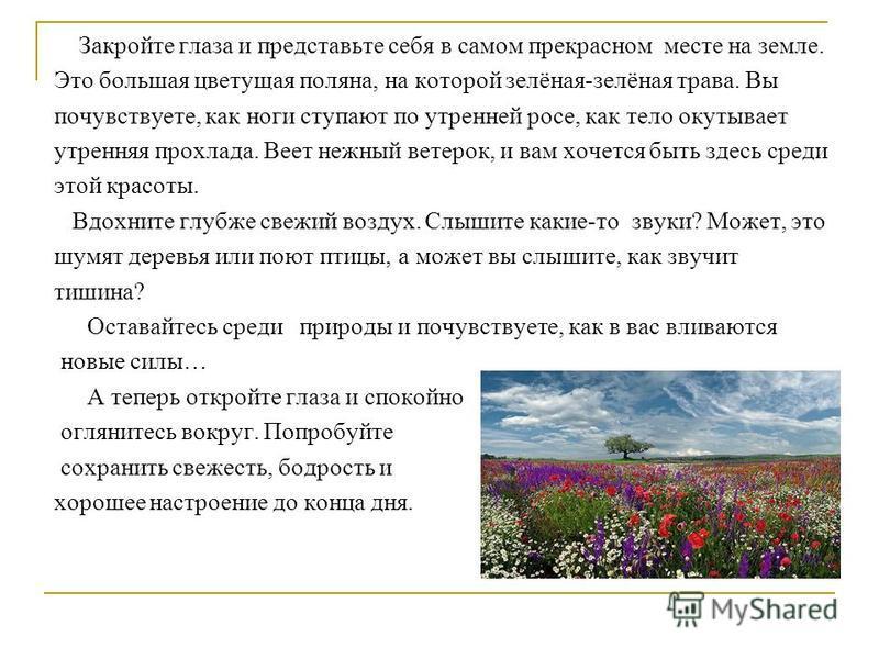 Закройте глаза и представьте себя в самом прекрасном месте на земле. Это большая цветущая поляна, на которой зелёная-зелёная трава. Вы почувствуете, как ноги ступают по утренней росе, как тело окутывает утренняя прохлада. Веет нежный ветерок, и вам х