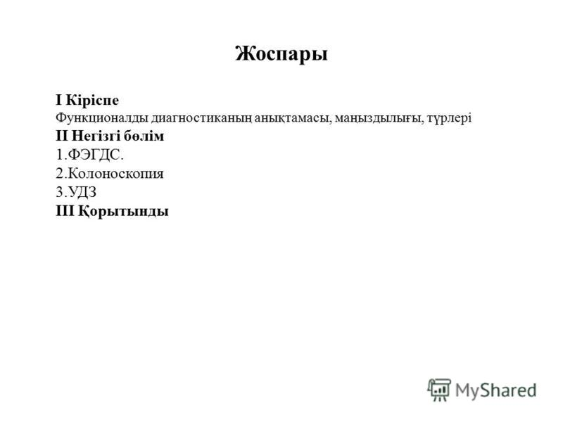 Жоспары І Кіріспе Функционаллоды диагностиканың анықтамасы, маңыздылығы, түрлері ІІ Негізгі бөлім 1.ФЭГДС. 2. Колоноскопия 3. УДЗ ІІІ Қорытынды