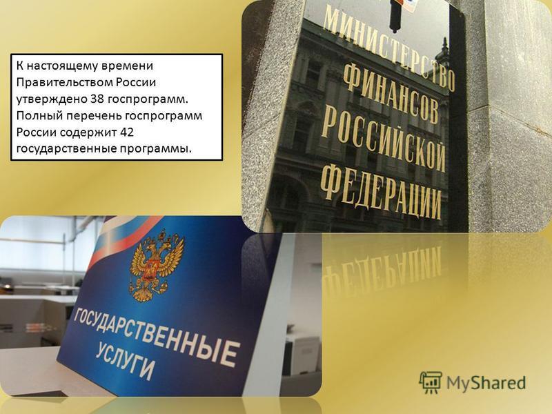 К настоящему времени Правительством России утверждено 38 госпрограмм. Полный перечень госпрограмм России содержит 42 государственные программы.
