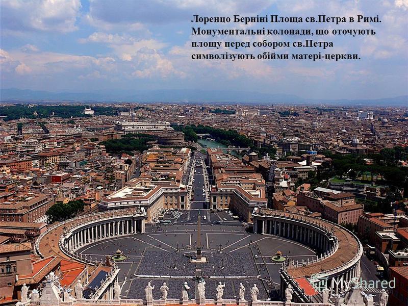 Лоренцо Берніні Площа св.Петра в Римі. Монументальні колонади, що оточують площу перед собором св.Петра символізують обійми матері-церкви.