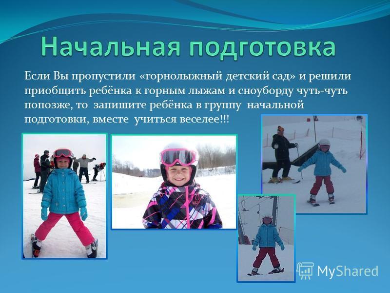 Если Вы пропустили «горнолыжный детский сад» и решили приобщить ребёнка к горным лыжам и сноуборду чуть-чуть попозже, то запишите ребёнка в группу начальной подготовки, вместе учиться веселее!!!