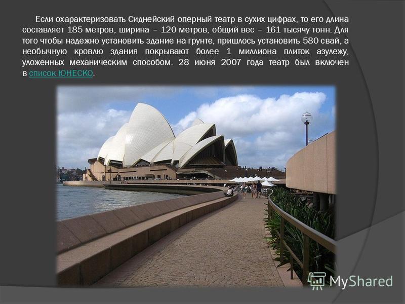 Если охарактеризовать Сиднейский оперный театр в сухих цифрах, то его длина составляет 185 метров, ширина – 120 метров, общий вес – 161 тысячу тонн. Для того чтобы надежно установить здание на грунте, пришлось установить 580 свай, а необычную кровлю