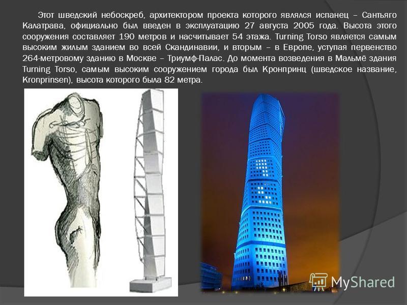 Этот шведский небоскреб, архитектором проекта которого являлся испанец – Сантьяго Калатрава, официально был введен в эксплуатацию 27 августа 2005 года. Высота этого сооружения составляет 190 метров и насчитывает 54 этажа. Turning Torso является самым