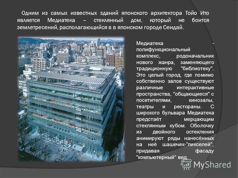 Одним из самых известных зданий японского архитектора Тойо Ито является Медиатека – стеклянный дом, который не боится землетрясений, располагающийся в в японском городе Сендай. Медиатека - полифункциональный комплекс, родоначальник нового жанра, заме