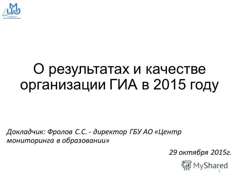 О результатах и качестве организации ГИА в 2015 году Докладчик: Фролов С.С. - директор ГБУ АО «Центр мониторинга в образовании» 29 октября 2015 г. 1