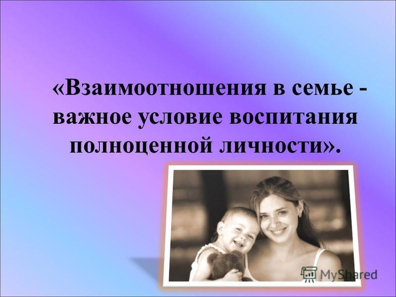 «Взаимоотношения в семье - важное условие воспитания полноценной личности».