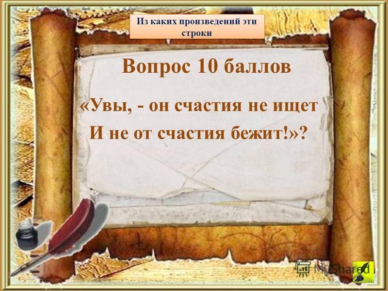 «Увы, - он счастия не ищет И не от счастия бежит!»? Из каких произведений эти строки Вопрос 10 баллов