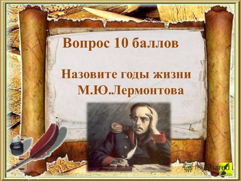 Вопрос 10 баллов Назовите годы жизни М.Ю.Лермонтова