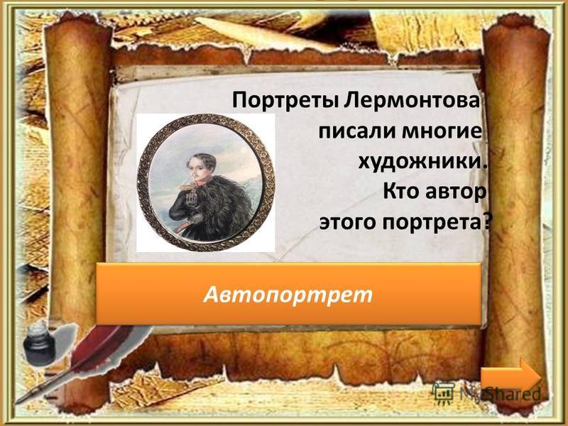 Чей это портрет? Портреты Лермонтова писали многие художники. Кто автор этого портрета? Автопортрет
