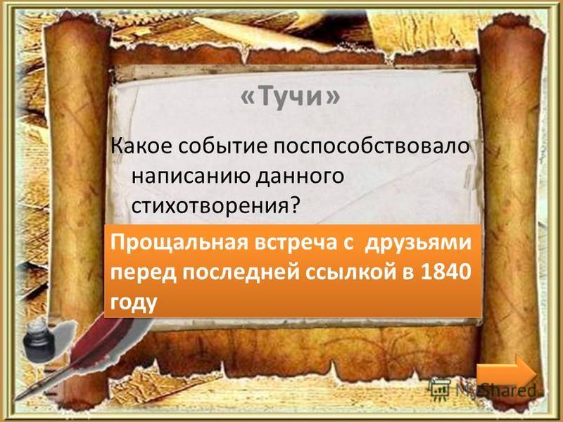«Тучи» Какое событие поспособствовало написанию данного стихотворения? Прощальная встреча с друзьями перед последней ссылкой в 1840 году