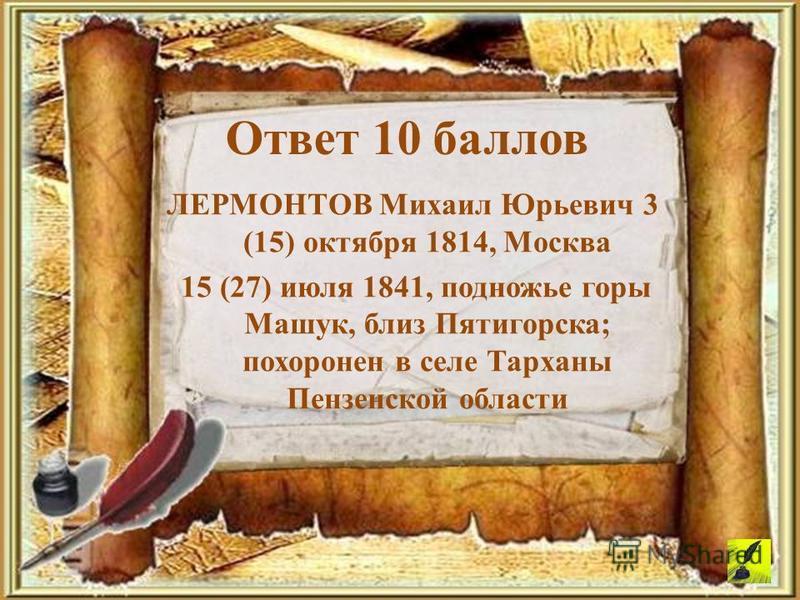 Ответ 10 баллов ЛЕРМОНТОВ Михаил Юрьевич 3 (15) октября 1814, Москва 15 (27) июля 1841, подножье горы Машук, близ Пятигорска; похоронен в селе Тарханы Пензенской области