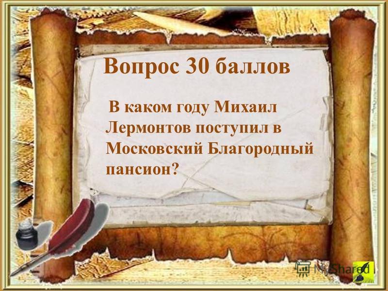В каком году Михаил Лермонтов поступил в Московский Благородный пансион? Вопрос 30 баллов