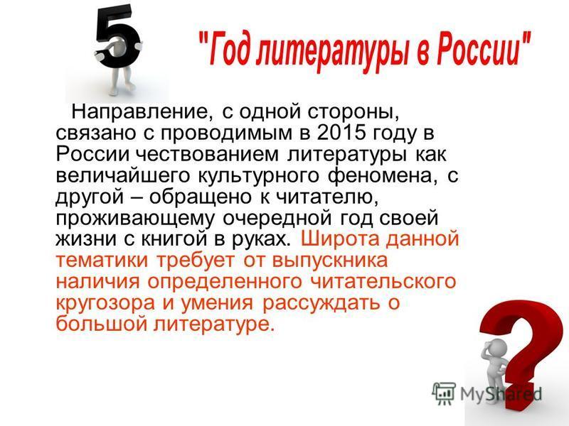 Направление, с одной стороны, связано с проводимым в 2015 году в России чествованием литературы как величайшего культурного феномена, с другой – обращено к читателю, проживающему очередной год своей жизни с книгой в руках. Широта данной тематики треб
