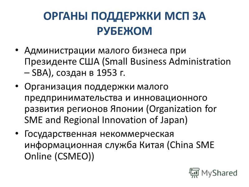 ОРГАНЫ ПОДДЕРЖКИ МСП ЗА РУБЕЖОМ Администрации малого бизнеса при Президенте США (Small Business Administration – SBA), создан в 1953 г. Организация поддержки малого предпринимательства и инновационного развития регионов Японии (Organization for SME a