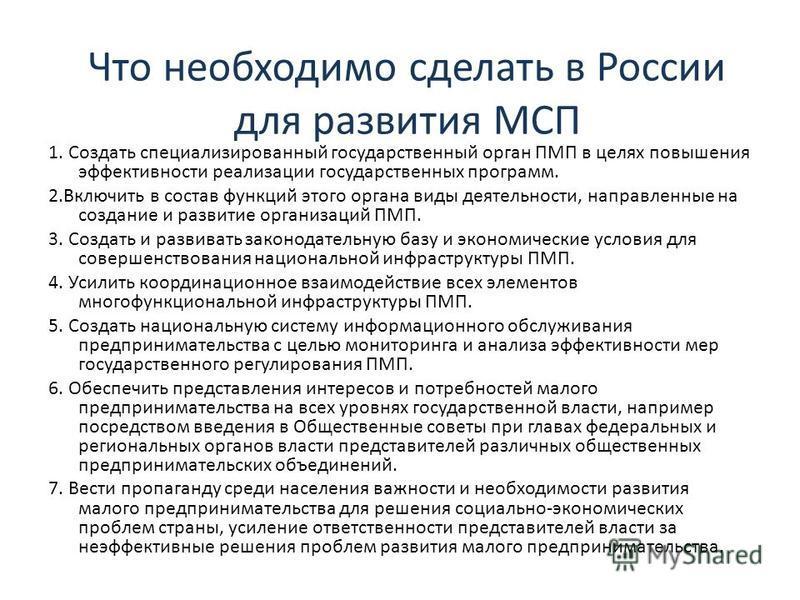 Что необходимо сделать в России для развития МСП 1. Создать специализированный государственный орган ПМП в целях повышения эффективности реализации государственных программ. 2. Включить в состав функций этого органа виды деятельности, направленные на