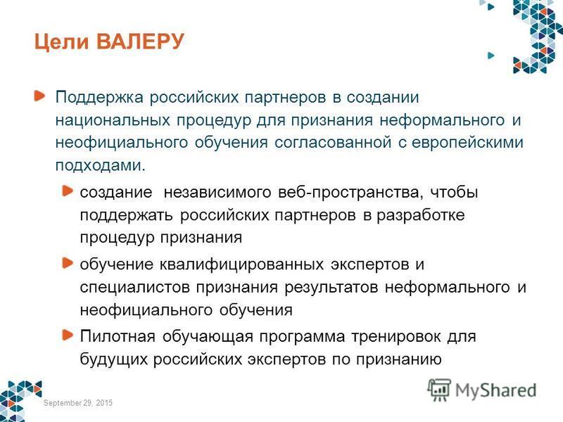 Цели ВАЛЕРУ Поддержка российских партнеров в создании национальных процедур для признания неформального и неофициального обучения согласованной с европейскими подходами. создание независимого веб-пространства, чтобы поддержать российских партнеров в