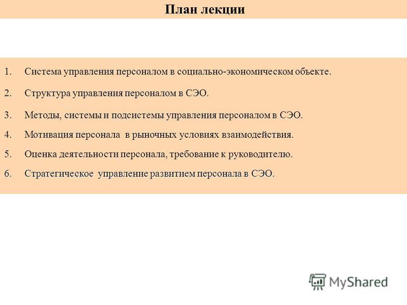1. Система управления персоналом в социально-экономическом объекте. 2. Структура управления персоналом в СЭО. 3.Методы, системы и подсистемы управления персоналом в СЭО. 4. Мотивация персонала в рыночных условиях взаимодействия. 5. Оценка деятельност