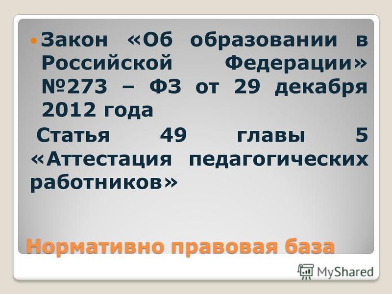 Нормативно правовая база Закон «Об образовании в Российской Федерации» 273 – ФЗ от 29 декабря 2012 года Статья 49 главы 5 «Аттестация педагогических работников»