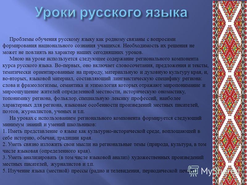 Проблемы обучения русскому языку как родному связаны с вопросами формирования национального сознания учащихся. Необходимость их решения не может не повлиять на характер наших сегодняшних уроков. Мною на уроке используется следующее содержание региона