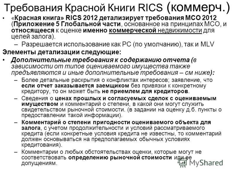 Требования Красной Книги RICS (коммерч.) « Красная книга» RICS 2012 детализирует требования МСО 2012 (Приложение 5 Глобальной части, основанное на принципах МСО, и относящееся к оценке именно коммерческой недвижимости для целей залога). –Разрешается