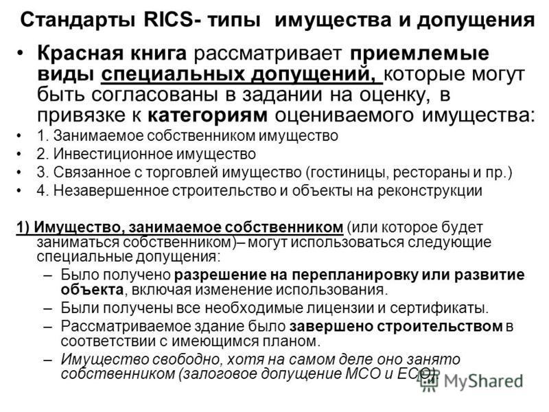 Стандарты RICS- типы имущества и допущения Красная книга рассматривает приемлемые виды специальных допущений, которые могут быть согласованы в задании на оценку, в привязке к категориям оцениваемого имущества: 1. Занимаемое собственником имущество 2.