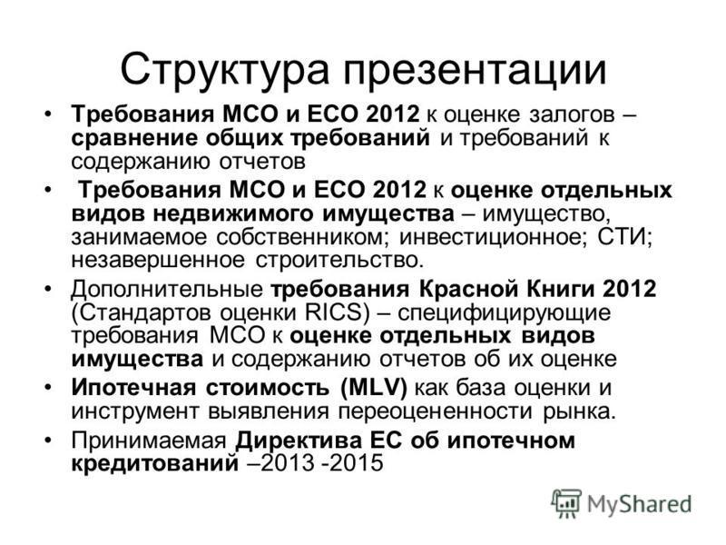 Структура презентации Требования МСО и ЕСО 2012 к оценке залогов – сравнение общих требований и требований к содержанию отчетов Требования МСО и ЕСО 2012 к оценке отдельных видов недвижимого имущества – имущество, занимаемое собственником; инвестицио