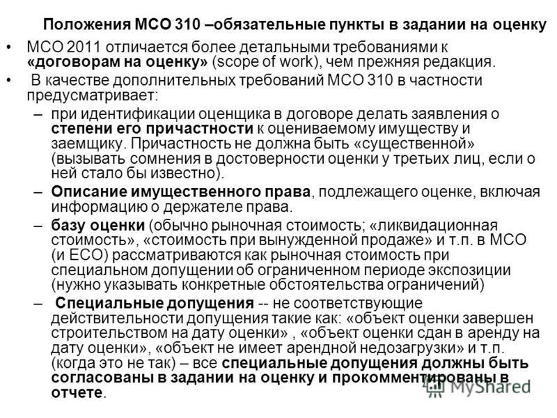 Положения МСО 310 –обязательные пункты в задании на оценку МСО 2011 отличается более детальными требованиями к «договорам на оценку» (scope of work), чем прежняя редакция. В качестве дополнительных требований МСО 310 в частности предусматривает: –при