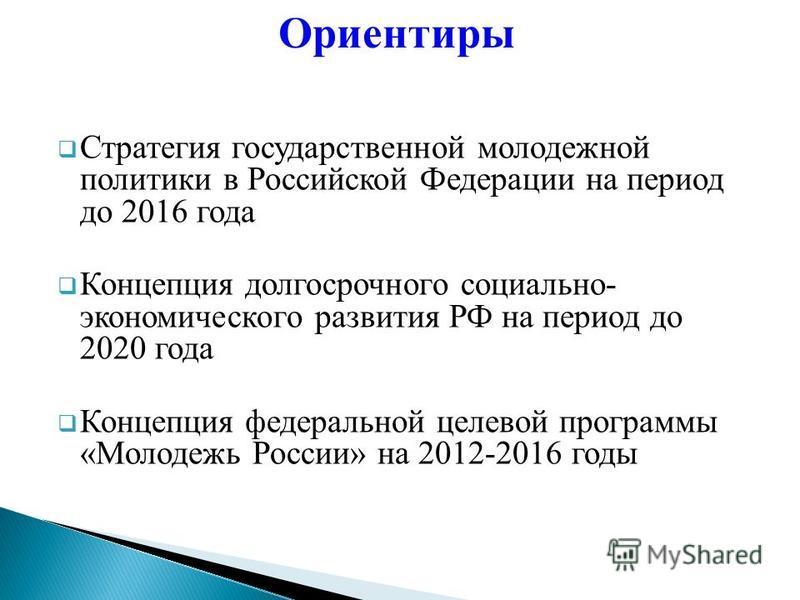 Стратегия государственной молодежной политики в Российской Федерации на период до 2016 года Концепция долгосрочного социально- экономического развития РФ на период до 2020 года Концепция федеральной целевой программы «Молодежь России» на 2012-2016 го