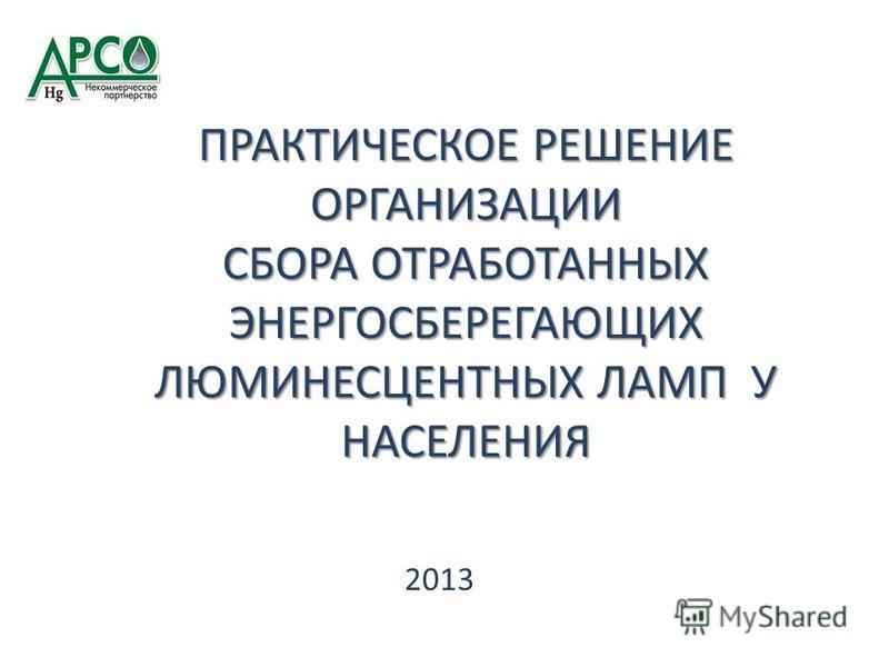 ПРАКТИЧЕСКОЕ РЕШЕНИЕ ОРГАНИЗАЦИИ СБОРА ОТРАБОТАННЫХ ЭНЕРГОСБЕРЕГАЮЩИХ ЛЮМИНЕСЦЕНТНЫХ ЛАМП У НАСЕЛЕНИЯ 2013