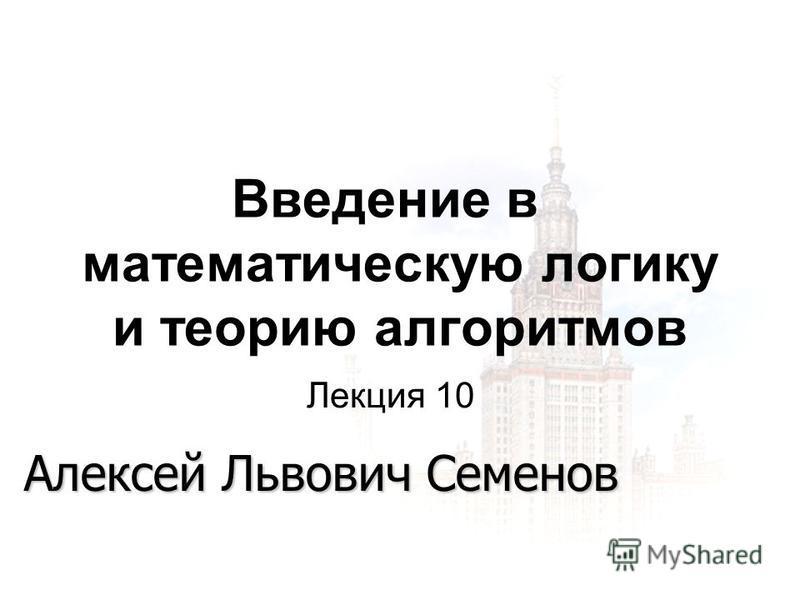 1 1 27.11.2015 Введение в математическую логику и теорию алгоритмов Алексей Львович Семенов Лекция 10