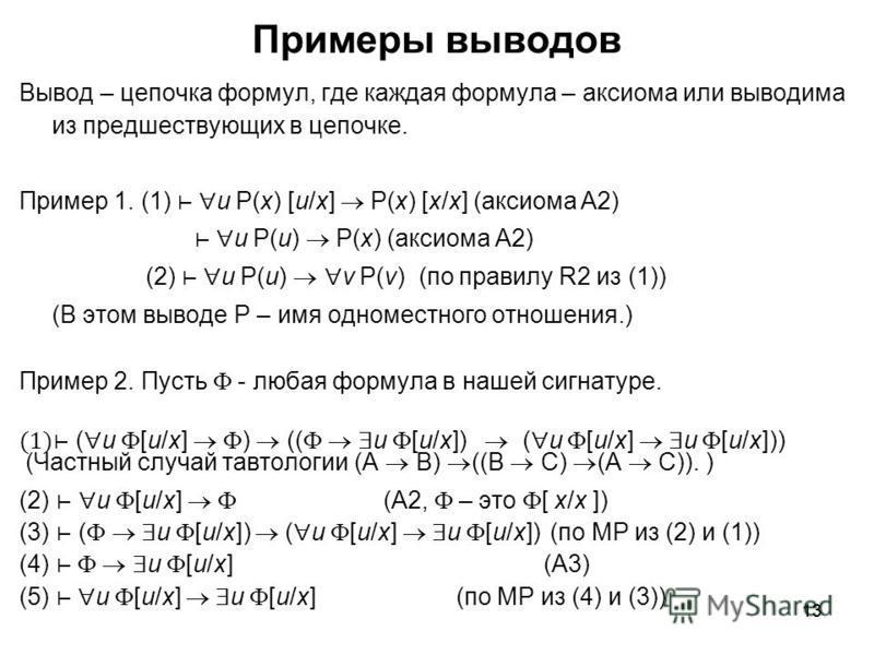 13 Примеры выводов Вывод – цепочка формул, где каждая формула – аксиома или выводима из предшествующих в цепочке. Пример 1. (1) u P(x) [u/x] P(x) [x/x] (аксиома A2) u P(u) P(x) (аксиома A2) (2) u P(u) v P(v) (по правилу R2 из (1)) (В этом выводе P –