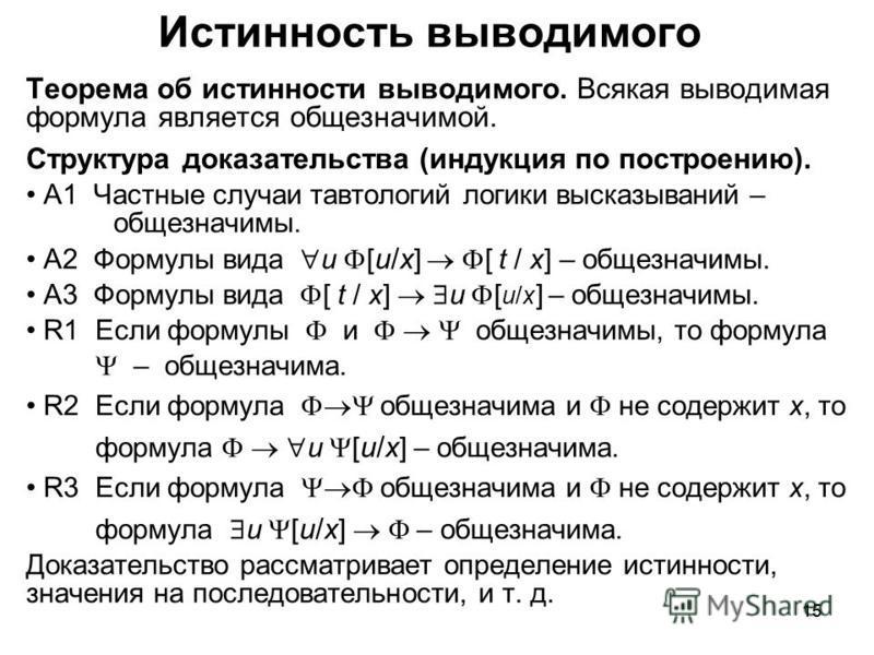 15 Истинность выводимого Теорема об истинности выводимого. Всякая выводимая формула является общезначимой. Структура доказательства (индукция по построению). A1 Частные случаи тавтологий логики высказываний – общезначимы. A2 Формулы вида u [ u/x ] [