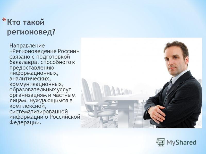 Направление «Регионоведение России» связано с подготовкой бакалавра, способного к предоставлению информационных, аналитических, коммуникационных, образовательных услуг организациям и частным лицам, нуждающимся в комплексной, систематизированной инфо