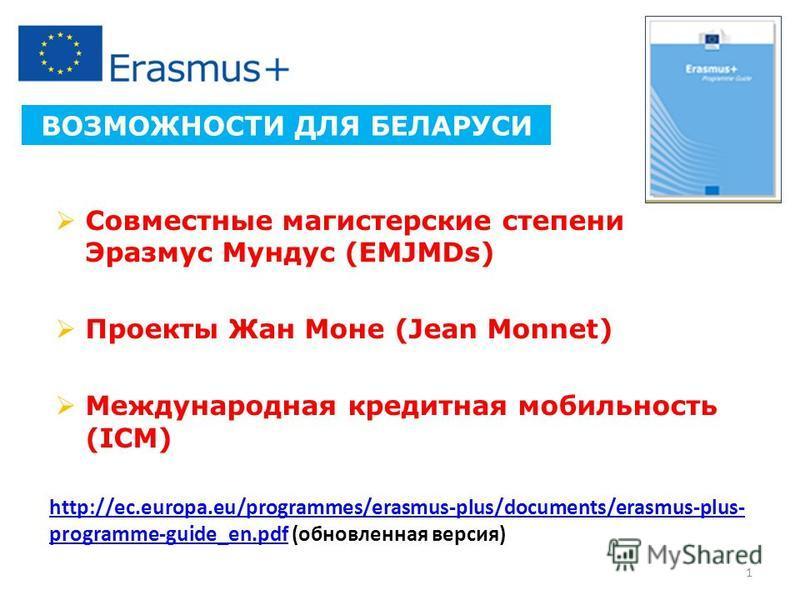 Совместные магистерские степени Эразмус Мундус (EMJMDs) Проекты Жан Моне (Jean Monnet) Международная кредитная мобильность (ICM) ВОЗМОЖНОСТИ ДЛЯ БЕЛАРУСИ 1 http://ec.europa.eu/programmes/erasmus-plus/documents/erasmus-plus- programme-guide_en.pdfhttp