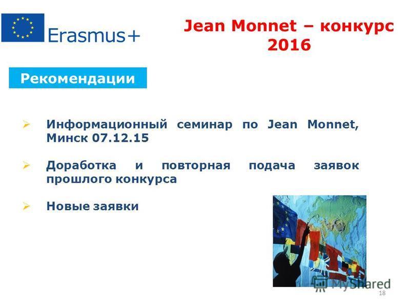 18 Рекомендации Jean Monnet – конкурс 2016 Информационный семинар по Jean Monnet, Минск 07.12.15 Доработка и повторная подача заявок прошлого конкурса Новые заявки