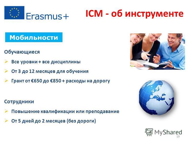ICM - об инструменте Мобильности Обучающиеся Все уровни + все дисциплины От 3 до 12 месяцев для обучения Грант от 650 до 850 + расходы на дорогу Сотрудники Повышение квалификации или преподавание От 5 дней до 2 месяцев (без дороги) 19