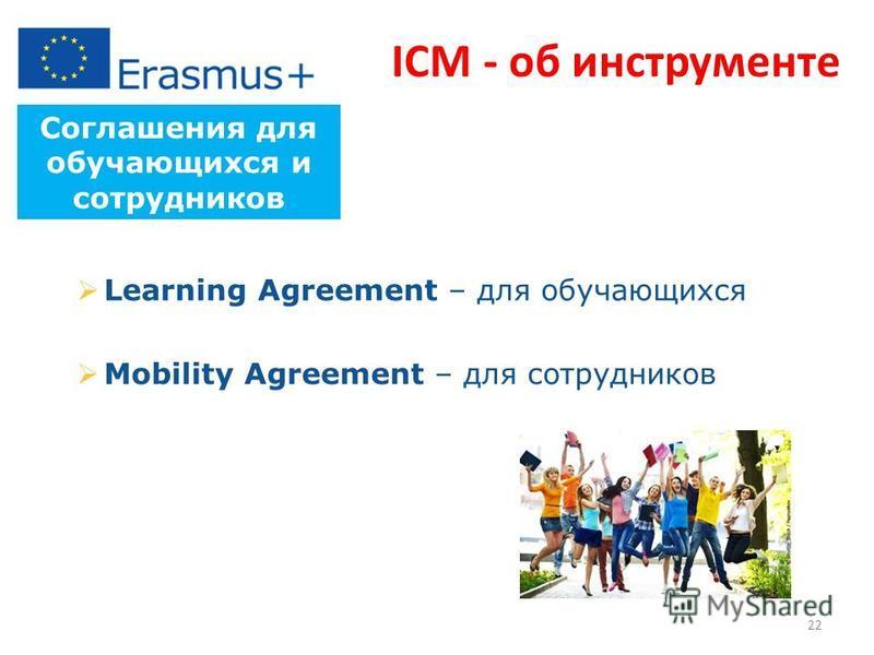 Соглашения для обучающихся и сотрудников Learning Agreement – для обучающихся Mobility Agreement – для сотрудников ICM - об инструменте 22