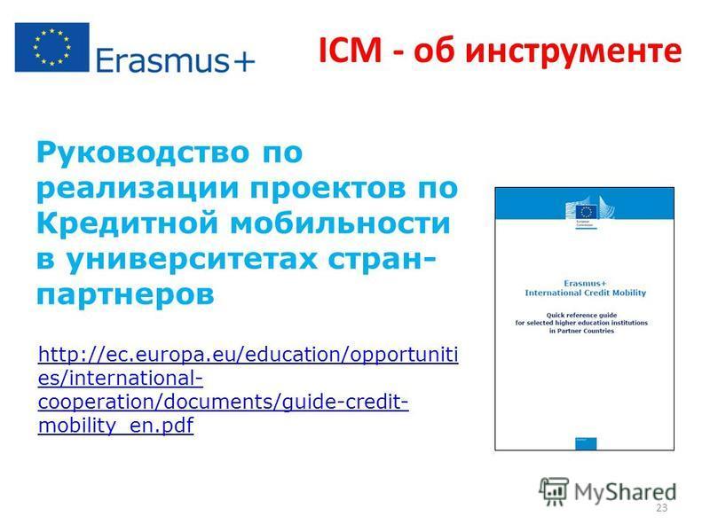 Руководство по реализации проектов по Кредитной мобильности в университетах стран- партнеров http://ec.europa.eu/education/opportuniti es/international- cooperation/documents/guide-credit- mobility_en.pdf ICM - об инструменте 23