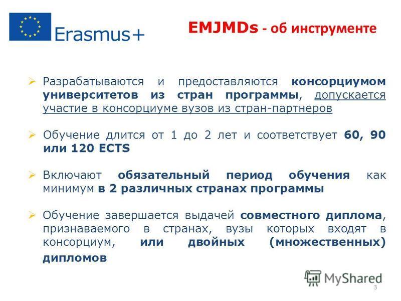 EMJMDs - об инструменте Разрабатываются и предоставляются консорциумом университетов из стран программы, допускается участие в консорциуме вузов из стран-партнеров Обучение длится от 1 до 2 лет и соответствует 60, 90 или 120 ECTS Включают обязательны