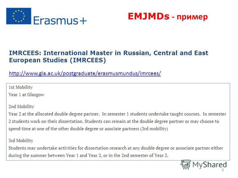6 IMRCEES: International Master in Russian, Central and East European Studies (IMRCEES) http://www.gla.ac.uk/postgraduate/erasmusmundus/imrcees/ EMJMDs - пример