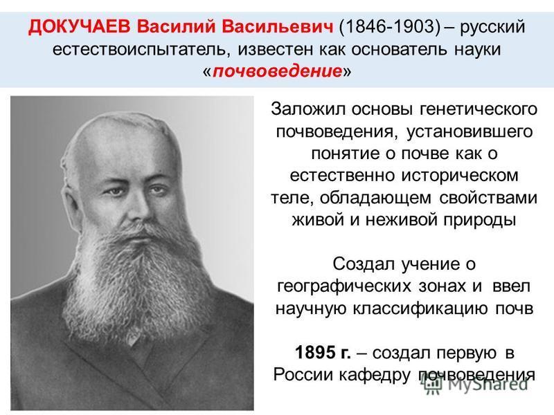 ДОКУЧАЕВ Василий Васильевич (1846-1903) – русский естествоиспытатель, известен как основатель науки «почвоведение» Заложил основы генетического почвоведения, установившего понятие о почве как о естественно историческом теле, обладающем свойствами жив