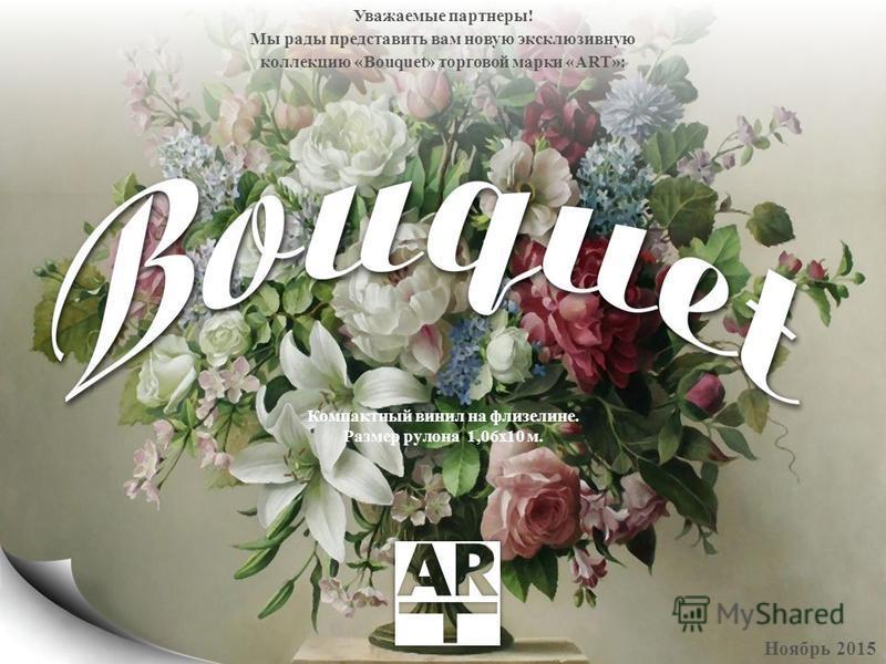 Уважаемые партнеры! Мы рады представить вам новую эксклюзивную коллекцию «Bouquet» торговой марки «ART»: Ноябрь 2015 Компактный винил на флизелине. Размер рулона 1,06 х 10 м.