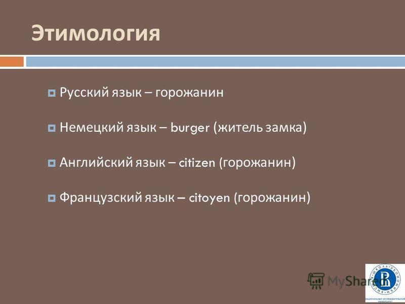 Этимология Русский язык – горожанин Немецкий язык – burger ( житель замка ) Английский язык – citizen ( горожанин ) Французский язык – citoyen ( горожанин )