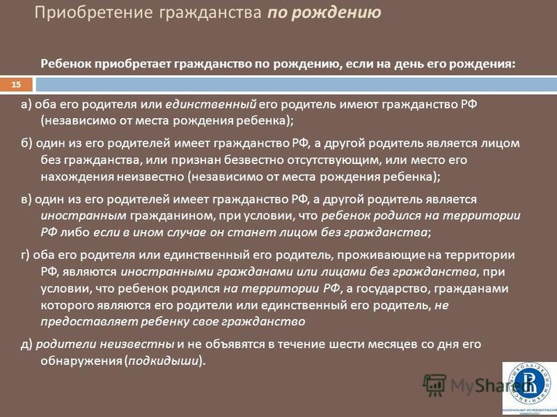 Приобретение гражданства по рождению 15 Ребенок приобретает гражданство по рождению, если на день его рождения : а ) оба его родителя или единственный его родитель имеют гражданство РФ ( независимо от места рождения ребенка ); б ) один из его родител