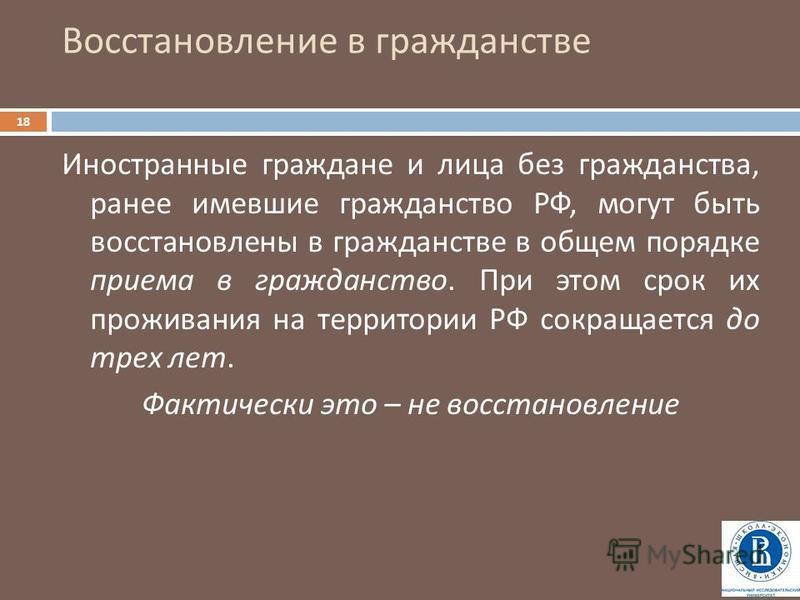 Восстановление в гражданстве 18 Иностранные граждане и лица без гражданства, ранее имевшие гражданство РФ, могут быть восстановлены в гражданстве в общем порядке приема в гражданство. При этом срок их проживания на территории РФ сокращается до трех л