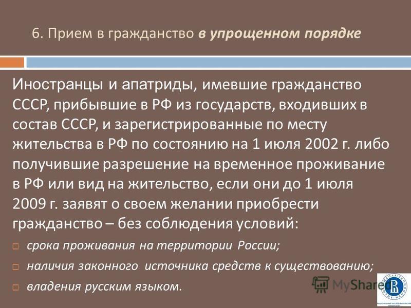 6. Прием в гражданство в упрощенном порядке Иностранцы и апатриды, имевшие гражданство СССР, прибывшие в РФ из государств, входивших в состав СССР, и зарегистрированные по месту жительства в РФ по состоянию на 1 июля 2002 г. либо получившие разрешени