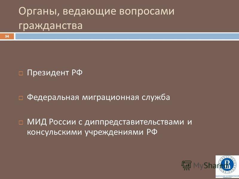 Органы, ведающие вопросами гражданства 34 Президент РФ Федеральная миграционная служба МИД России с диппредставительствами и консульскими учреждениями РФ