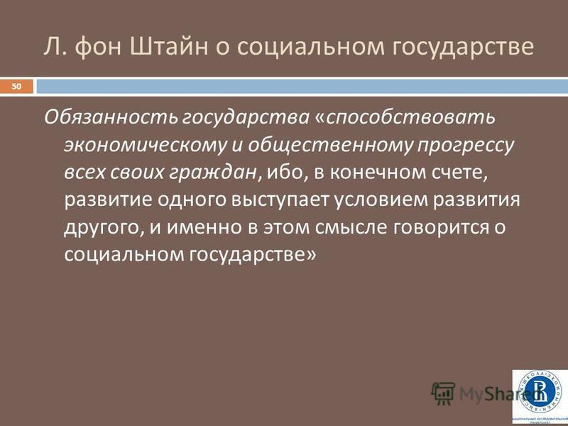 Л. фон Штайн о социальном государстве 50 Обязанность государства « способствовать экономическому и общественному прогрессу всех своих граждан, ибо, в конечном счете, развитие одного выступает условием развития другого, и именно в этом смысле говоритс